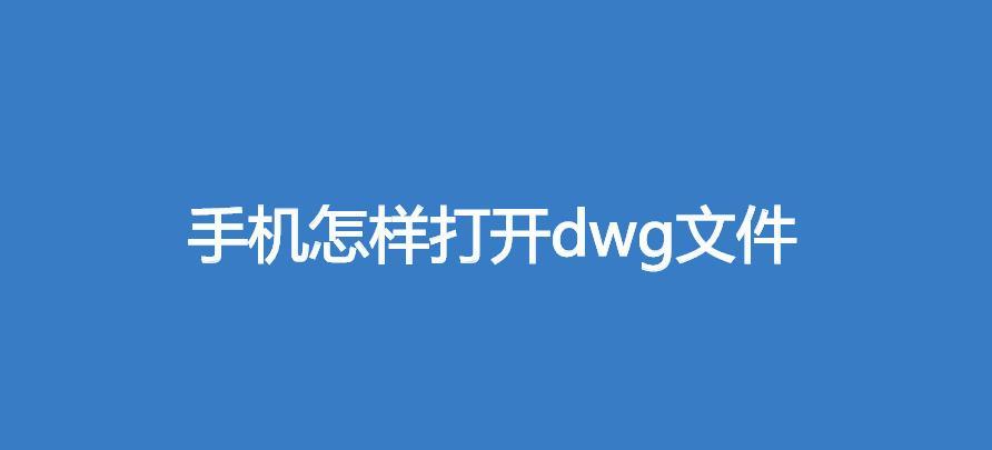 手机怎样打开dwg文件(手机小常识)