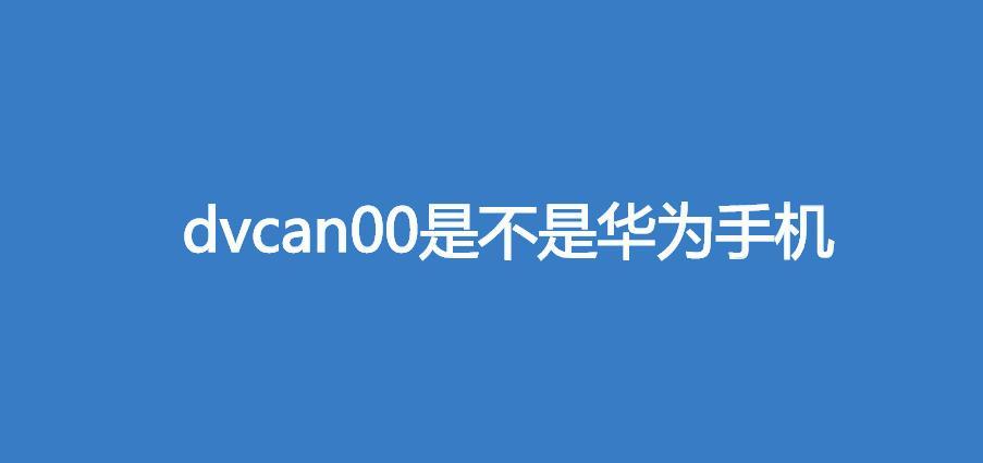 dvcan00是不是华为手机(华为畅享Z)