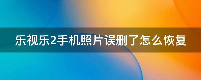 乐视乐2手机照片误删了怎么恢复(解决办法)