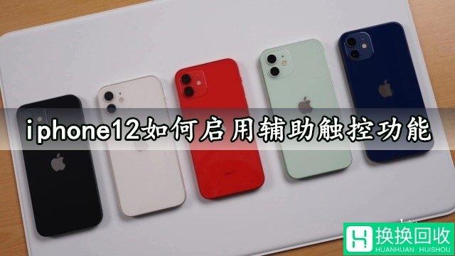 iphone12如何启用辅助触控功能 苹果12一键开启辅助触控方法