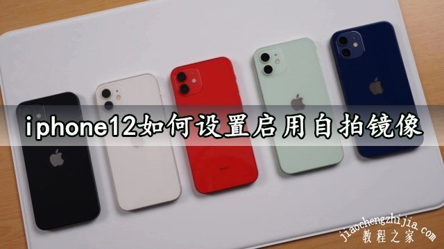 iphone12怎样设置启用自拍镜像(苹果12如何开启前置自拍镜像功能)